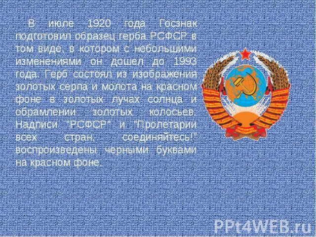 В июле 1920 года Госзнак подготовил образец герба РСФСР в том виде, в котором с небольшими изменениями он дошел до 1993 года. Герб состоял из изображения золотых серпа и молота на красном фоне в золотых лучах солнца и обрамлении золотых колосьев. На…