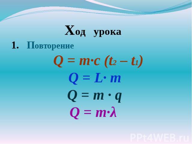 Ход урокаПовторение Q = m·с (t2 – t1) Q = L· m Q = m · qQ = m·λ