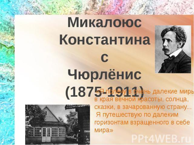 МикалоюсКонстантинасЧюрлёнис(1875-1911) «Я полечу в очень далекие миры, в края вечной красоты, солнца, сказки, в зачарованную страну... Я путешествую по далеким горизонтам взращенного в себе мира»