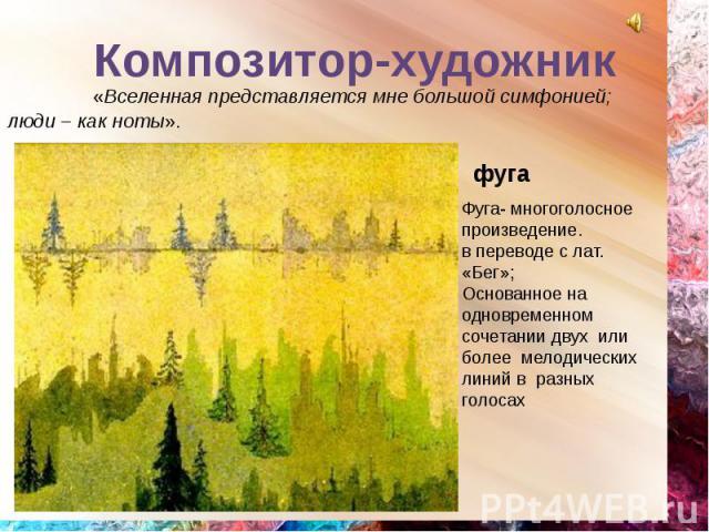 Композитор-художник «Вселенная представляется мне большой симфонией; люди – как ноты». Фуга- многоголосное произведение.в переводе с лат. «Бег»;Основанное на одновременном сочетании двух или более мелодических линий в разных голосах