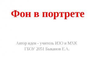 Фон в портрете Автор идеи - учитель ИЗО и МХК ГБОУ 2051 Быканов Е.А.