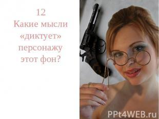 12Какие мысли «диктует» персонажу этот фон?