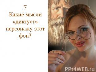 7Какие мысли «диктует» персонажу этот фон?