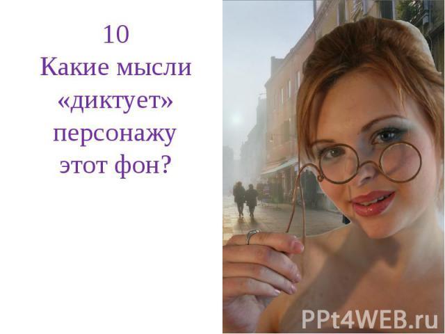 10Какие мысли «диктует» персонажу этот фон?