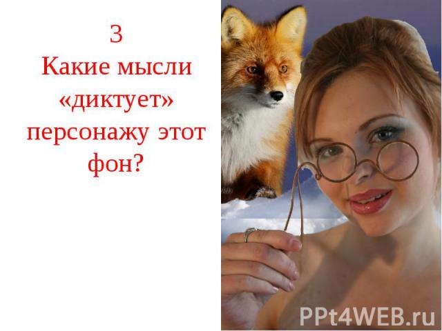 3Какие мысли «диктует» персонажу этот фон?