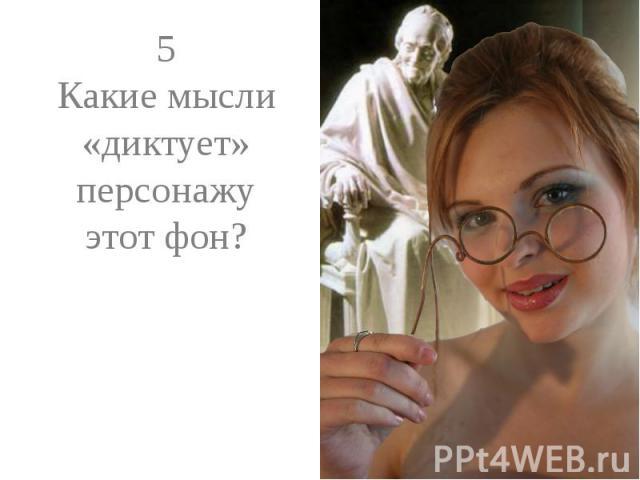 5Какие мысли «диктует» персонажу этот фон?