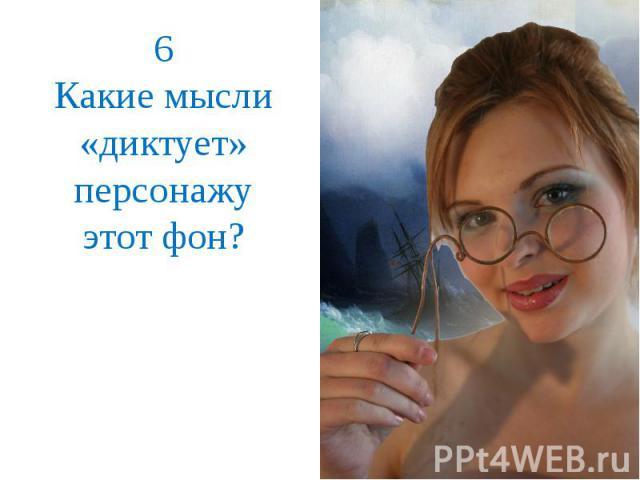 6Какие мысли «диктует» персонажу этот фон?