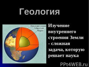 Геология Изучение внутреннего строения Земли - сложная задача, которую решает на