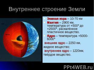 Внутреннее строение Земли Земная кора – 10-70 кмМантия – 2900 км, температура от