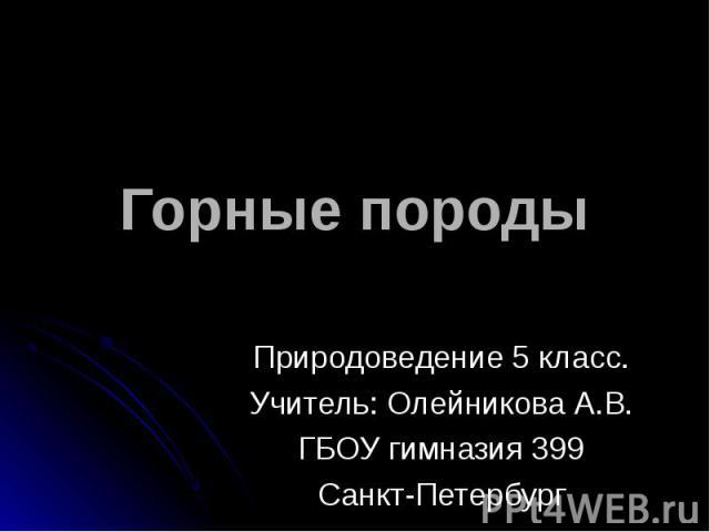 Горные породы Природоведение 5 класс.Учитель: Олейникова А.В.ГБОУ гимназия 399Санкт-Петербург