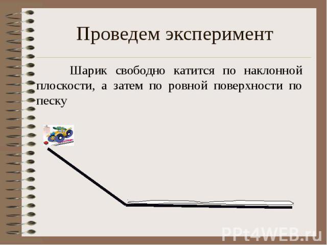 Проведем эксперимент Шарик свободно катится по наклонной плоскости, а затем по ровной поверхности по песку