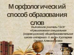 Морфологический способ образования слов Выполнила учитель ГБОУ «Кувшиновская спе