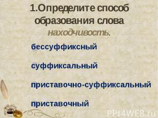 1.Определите способ образования слова находчивость. бессуффиксныйсуффиксальныйпр