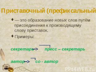 Приставочный (префиксальный) способ — это образование новых слов путём присоедин