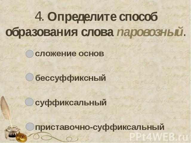 4. Определите способ образования слова паровозный. сложение основбессуффиксныйсуффиксальныйприставочно-суффиксальный