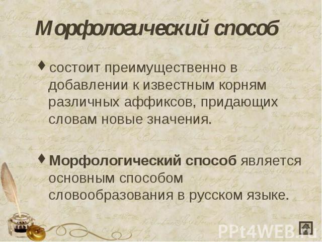 Морфологический способ состоит преимущественно в добавлении к известным корням различных аффиксов, придающих словам новые значения.Морфологический способявляется основным способом словообразования в русском языке.