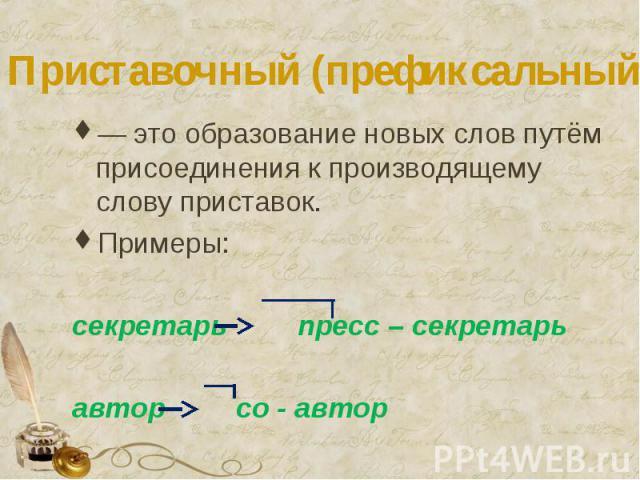 Приставочный (префиксальный) способ — это образование новых слов путём присоединения к производящему слову приставок.Примеры: секретарь пресс – секретарьавтор со - автор