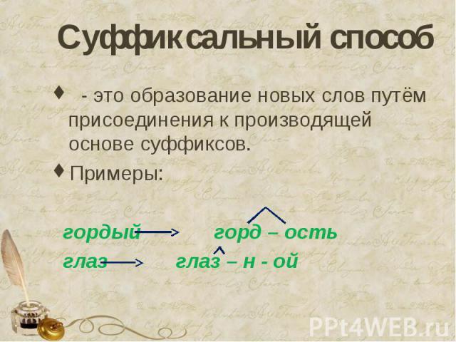 Суффиксальный способ - это образование новых слов путём присоединения к производящей основе суффиксов.Примеры: гордый горд – ость глаз глаз – н - ой