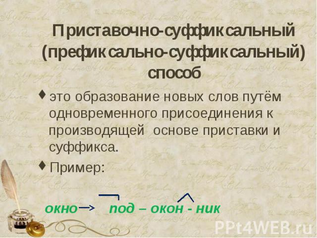 Приставочно-суффиксальный (префиксально-суффиксальный) способ это образование новых слов путём одновременного присоединения к производящей основе приставки и суффикса.Пример: окно под – окон - ник