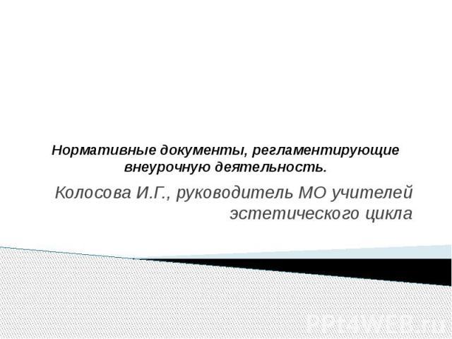 Нормативные документы, регламентирующие внеурочную деятельность Колосова И.Г., руководитель МО учителей эстетического цикла