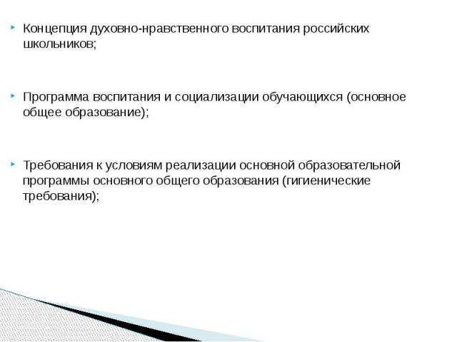 Концепция духовно-нравственного воспитания российских школьников;Программа воспитания и социализации обучающихся (основное общее образование);Требования к условиям реализации основной образовательной программы основного общего образования (гигиениче…