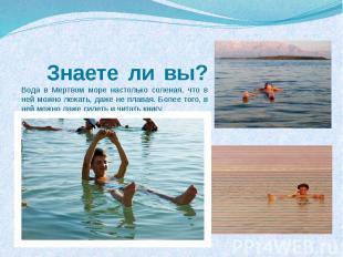 Знаете ли вы?Вода в Мертвом море настолько соленая, что в ней можно лежать, даже