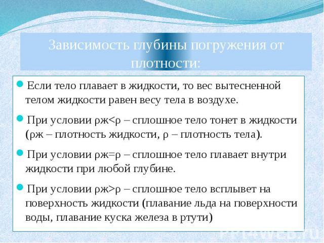 Зависимость глубины погружения от плотности: Если тело плавает в жидкости, то вес вытесненной телом жидкости равен весу тела в воздухе. При условии ρжρ – сплошное тело всплывет на поверхность жидкости (плавание льда на поверхности воды, плавание кус…