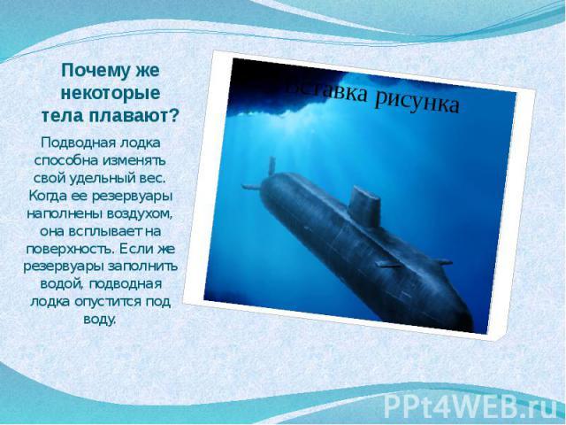 Почему же некоторые тела плавают? Подводная лодка способна изменять свой удельный вес. Когда ее резервуары наполнены воздухом, она всплывает на поверхность. Если же резервуары заполнить водой, подводная лодка опустится под воду.