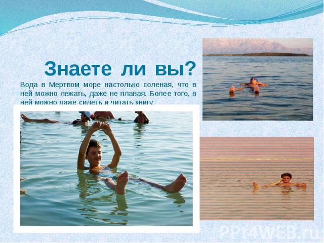 Знаете ли вы?Вода в Мертвом море настолько соленая, что в ней можно лежать, даже не плавая. Более того, в ней можно даже сидеть и читать книгу.