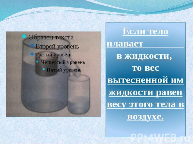 Если тело плавает в жидкости, то вес вытесненной им жидкости равен весу этого тела в воздухе.