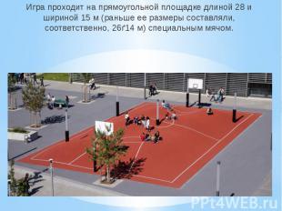 Игра проходит на прямоугольной площадке длиной 28 и шириной 15 м (раньше ее разм