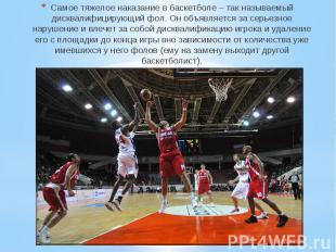 Самое тяжелое наказание в баскетболе – так называемый дисквалифицирующий фол. Он