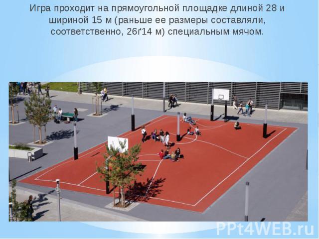 Игра проходит на прямоугольной площадке длиной 28 и шириной 15 м (раньше ее размеры составляли, соответственно, 26ґ14 м) специальным мячом.