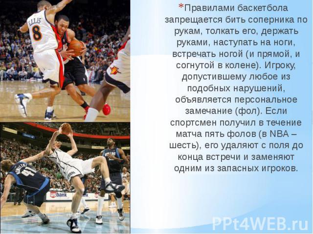Правилами баскетбола запрещается бить соперника по рукам, толкать его, держать руками, наступать на ноги, встречать ногой (и прямой, и согнутой в колене). Игроку, допустившему любое из подобных нарушений, объявляется персональное замечание (фол). Ес…