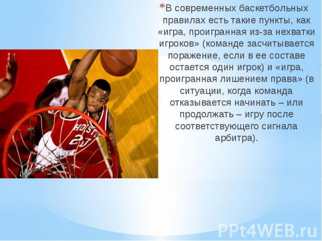 В современных баскетбольных правилах есть такие пункты, как «игра, проигранная из-за нехватки игроков» (команде засчитывается поражение, если в ее составе остается один игрок) и «игра, проигранная лишением права» (в ситуации, когда команда отказывае…