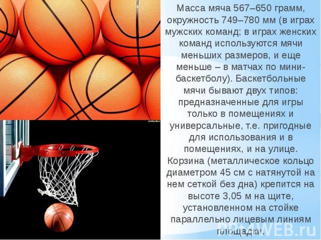 Масса мяча 567–650 грамм, окружность 749–780 мм (в играх мужских команд; в играх женских команд используются мячи меньших размеров, и еще меньше – в матчах по мини-баскетболу). Баскетбольные мячи бывают двух типов: предназначенные для игры только в …