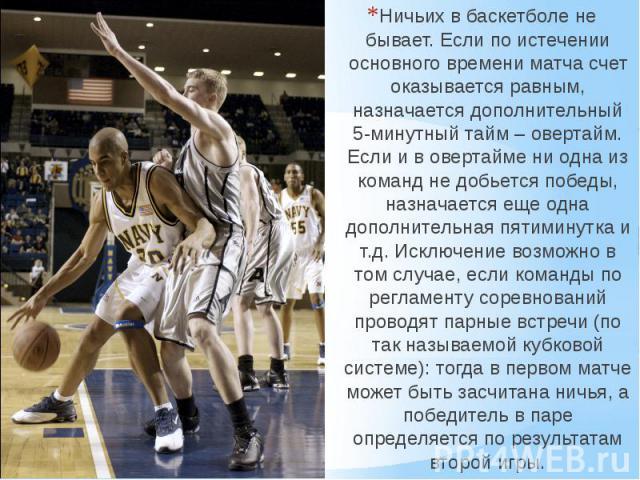 Ничьих в баскетболе не бывает. Если по истечении основного времени матча счет оказывается равным, назначается дополнительный 5-минутный тайм – овертайм. Если и в овертайме ни одна из команд не добьется победы, назначается еще одна дополнительная пят…