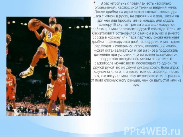 В баскетбольных правилах есть несколько ограничений, касающихся техники ведения мяча. После дриблинга игрок может сделать только два шага с мячом в руках, не ударяя им о пол. Затем он должен или бросить мяч в кольцо, или отдать партнеру. В случае тр…
