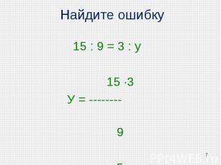 Найдите ошибку 15 : 9 = 3 : у 15 ·3 У = -------- 9 у = 5