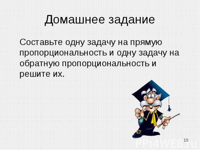Домашнее задание Составьте одну задачу на прямую пропорциональность и одну задачу на обратную пропорциональность и решите их.