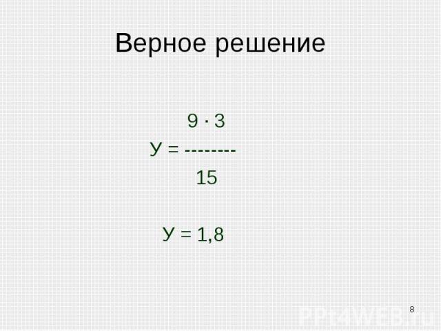 Верное решение 9 · 3У = -------- 15У = 1,8