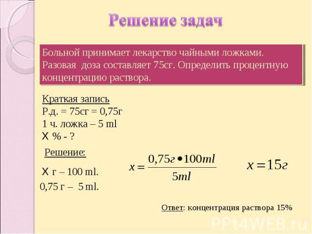 Решение задач Больной принимает лекарство чайными ложками. Разовая доза составляет 75сг. Определить процентную концентрацию раствора. Краткая записьР.д. = 75сг = 0,75г1 ч. ложка – 5 mlХ % - ? Ответ: концентрация раствора 15%