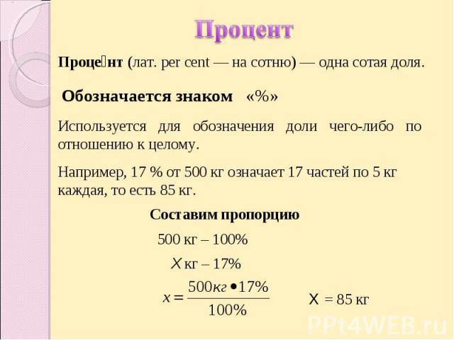 Процент Процент (лат.per cent— на сотню)— одна сотая доля. Обозначается знаком «%» Используется для обозначения доли чего-либо по отношению к целому. Например, 17% от 500кг означает 17 частей по 5кг каждая, то есть 85кг.