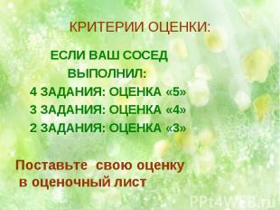 КРИТЕРИИ ОЦЕНКИ: ЕСЛИ ВАШ СОСЕД ВЫПОЛНИЛ: 4 ЗАДАНИЯ: ОЦЕНКА «5» 3 ЗАДАНИЯ: ОЦЕНК