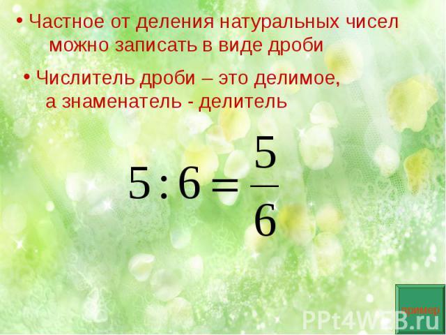 Частное от деления натуральных чисел можно записать в виде дроби Числитель дроби – это делимое, а знаменатель - делитель