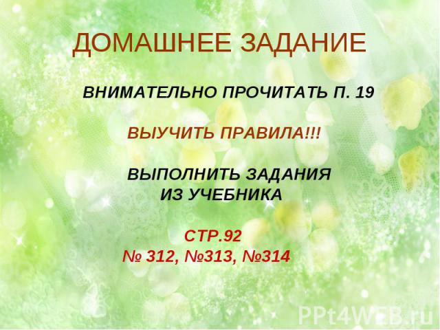 ДОМАШНЕЕ ЗАДАНИЕ ВНИМАТЕЛЬНО ПРОЧИТАТЬ П. 19 ВЫУЧИТЬ ПРАВИЛА!!! ВЫПОЛНИТЬ ЗАДАНИЯ ИЗ УЧЕБНИКА СТР.92 № 312, №313, №314