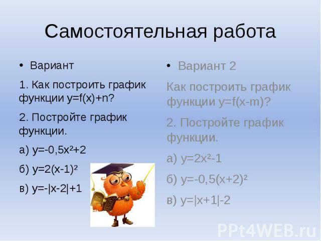 Самостоятельная работа Вариант1. Как построить график функции y=f(x)+n?2. Постройте график функции.а) y=-0,5x²+2б) y=2(x-1)²в) y=-|x-2|+1 Вариант 2Как построить график функции y=f(x-m)?2. Постройте график функции.а) y=2x²-1б) y=-0,5(x+2)²в) y=|x+1|-2