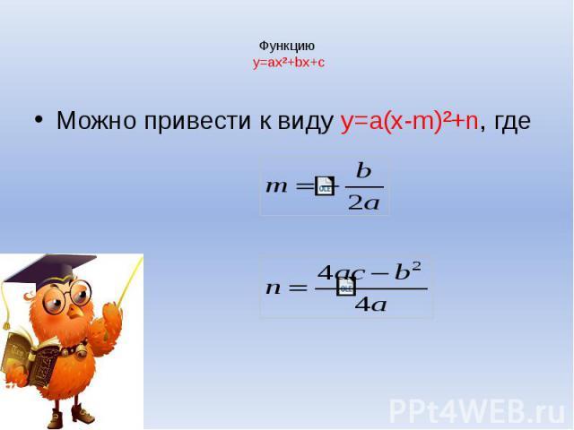 Функцию y=ax²+bx+c Можно привести к виду y=a(x-m)²+n, где