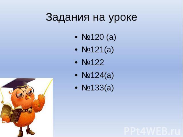 Задания на уроке№120 (а)№121(а)№122№124(а)№133(а)