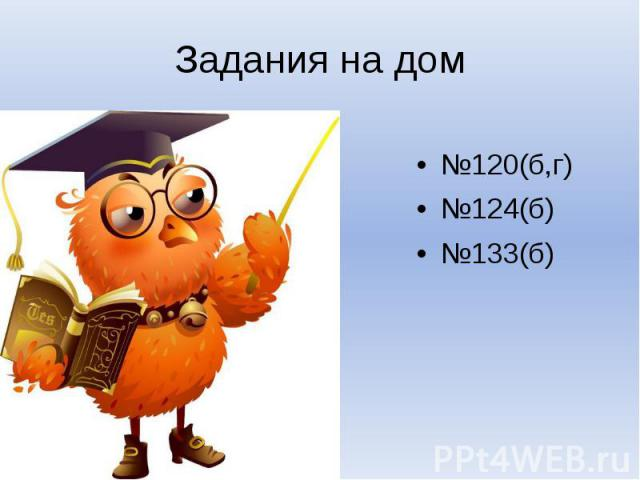 Задания на дом№120(б,г)№124(б)№133(б)
